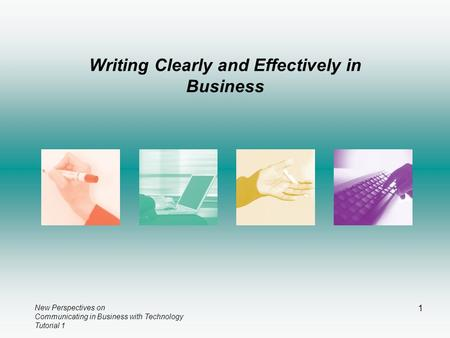 New Perspectives on Communicating in Business with Technology Tutorial 1 1 Writing Clearly and Effectively in Business.