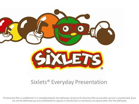 Sixlets® Everyday Presentation This Business Plan is confidential. It is intended solely for the addressee. Access to this Business Plan by any other person.