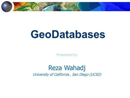 Presented by Reza Wahadj University of California, San Diego (UCSD) GeoDatabases.