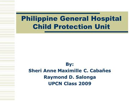 Philippine General Hospital Child Protection Unit By: Sheri Anne Maximille C. Cabañes Raymond D. Salonga UPCN Class 2009.