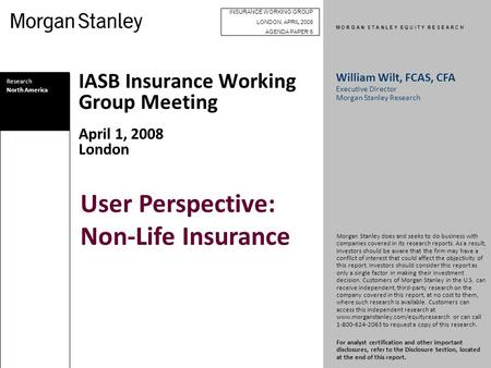 M O R G A N S T A N L E Y E Q U I T Y R E S E A R C H IASB Insurance Working Group Meeting April 1, 2008 London Research North America William Wilt, FCAS,