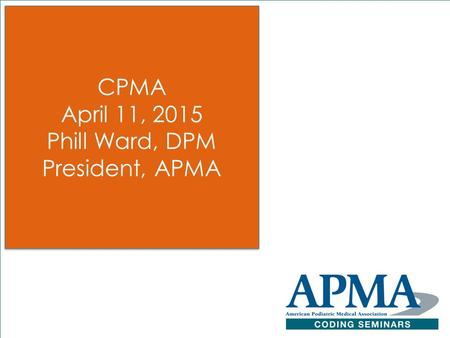 CPMA April 11, 2015 Phill Ward, DPM President, APMA CPMA April 11, 2015 Phill Ward, DPM President, APMA.