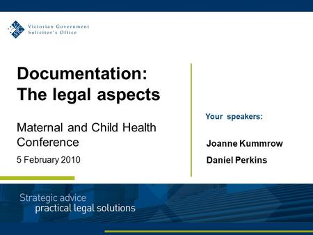 Documentation: The legal aspects Maternal and Child Health Conference 5 February 2010 Your speakers: Joanne Kummrow Daniel Perkins.