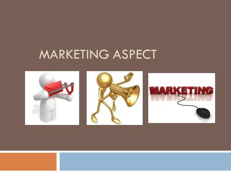 MARKETING ASPECT. Marketing Aspect  The Marketing Plan section explains how you're going to get your customers to buy your products and/or services.