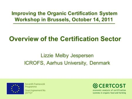 Seventh Framework Programme Grant Agreement No. 207727 Improving the Organic Certification System Workshop in Brussels, October 14, 2011 Lizzie Melby Jespersen.