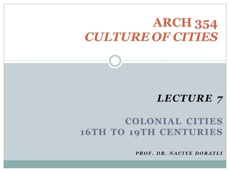 LECTURE 7 COLONIAL CITIES 16TH TO 19TH CENTURIES PROF. DR. NACIYE DORATLI ARCH 354 CULTURE <strong>OF</strong> CITIES.