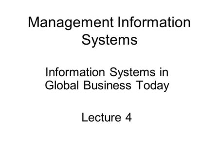 Management Information Systems Information Systems in Global Business Today Lecture 4.