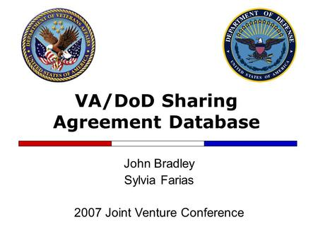 VA/DoD Sharing Agreement Database John Bradley Sylvia Farias 2007 Joint Venture Conference.