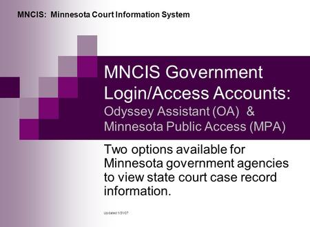 MNCIS Government Login/Access Accounts: Odyssey Assistant (OA) & Minnesota Public Access (MPA) Two options available for Minnesota government agencies.