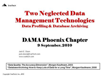 Two Neglected Data Management Technologies Data Profiling & Database Archiving DAMA Phoenix Chapter 9 September, 2010 Jack E. Olson