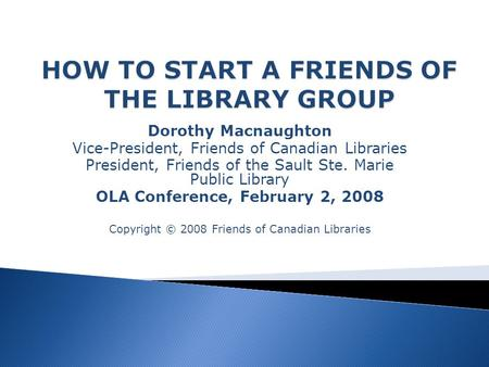 Dorothy Macnaughton Vice-President, Friends of Canadian Libraries President, Friends of the Sault Ste. Marie Public Library OLA Conference, February 2,