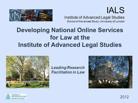 IALS Institute of Advanced Legal Studies School of Advanced Study, University of London Leading Research Facilitation in Law Developing National Online.
