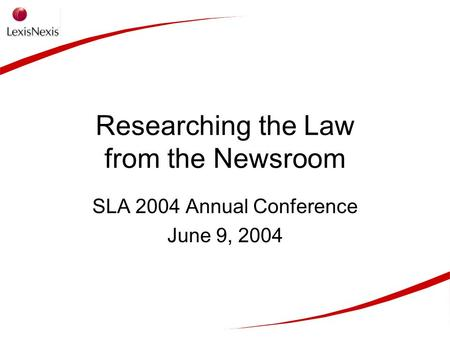 Researching the Law from the Newsroom SLA 2004 Annual Conference June 9, 2004.