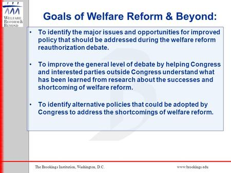 The Brookings Institution, Washington, D.C.www.brookings.edu Goals of Welfare Reform & Beyond: To identify the major issues and opportunities for improved.