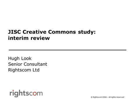 © Rightscom 2006 – All rights reserved JISC Creative Commons study: interim review Hugh Look Senior Consultant Rightscom Ltd.