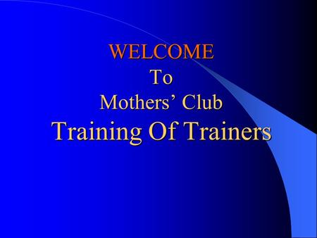 WELCOME To Mothers' Club Training Of Trainers WELCOME To Mothers' Club Training Of Trainers.
