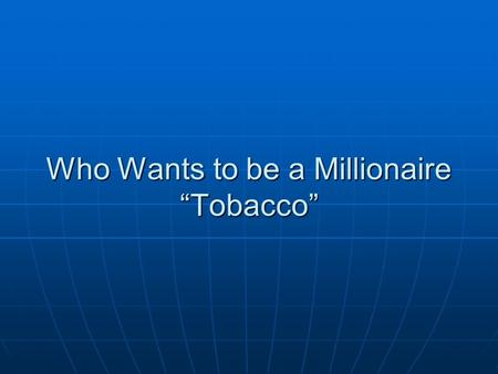 "Who Wants to be a Millionaire ""Tobacco"". 1 st Question 90% of smokers are made up of which classification listed below? 90% of smokers are made up of."