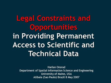 Harlan Onsrud Department of Spatial Information Science and Engineering University of Maine, USA Atibaia (Sao Paulo) Brazil 8 May 2007 Legal Constraints.