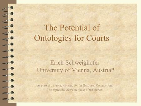The Potential of Ontologies for Courts Erich Schweighofer University of Vienna, Austria* At present on leave, working for the European Commission. The.