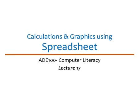 Calculations & Graphics using Spreadsheet ADE100- Computer Literacy Lecture 17.