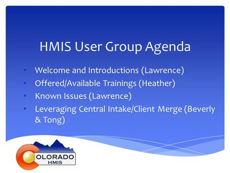HMIS User Group Agenda Welcome and Introductions (Lawrence) Offered/Available Trainings (Heather) Known Issues (Lawrence) Leveraging Central Intake/Client.