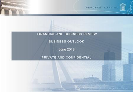 May 2011 1 FINANCIAL AND BUSINESS REVIEW BUSINESS OUTLOOK June 2013 PRIVATE AND CONFIDENTIAL MERCHANT CAPITAL.