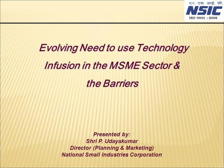 Evolving Need to use Technology Infusion in the MSME Sector & the Barriers Evolving Need to use Technology Infusion in the MSME Sector & the Barriers Presented.