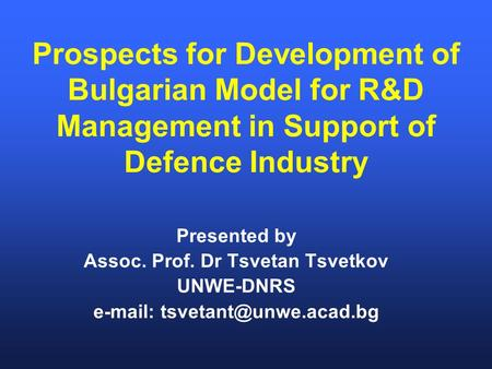 Prospects for Development of Bulgarian Model for R&D Management in Support of Defence Industry Presented by Assoc. Prof. Dr Tsvetan Tsvetkov UNWE-DNRS.