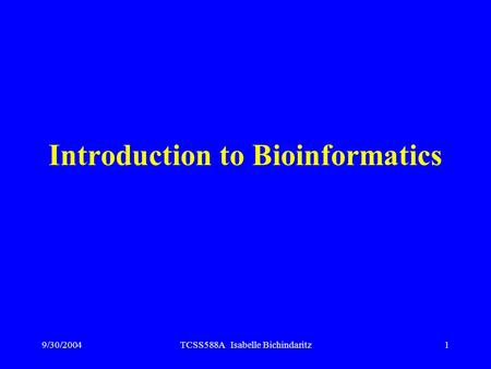 9/30/2004TCSS588A Isabelle Bichindaritz1 Introduction to Bioinformatics.
