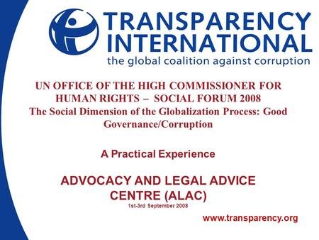 Www.transparency.org UN OFFICE OF THE HIGH COMMISSIONER FOR HUMAN RIGHTS – SOCIAL FORUM 2008 The Social Dimension of the Globalization Process: Good Governance/Corruption.