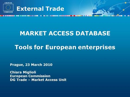 External Trade MARKET ACCESS DATABASE Tools for European enterprises Prague, 23 March 2010 Chiara Miglioli European Commission DG Trade – Market Access.