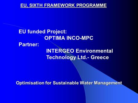 EU, SIXTH FRAMEWORK PROGRAMME Optimisation for Sustainable Water Management EU funded Project: OPTIMA INCO-MPC Partner: INTERGEO Environmental Technology.
