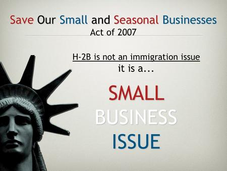 Save Our Small and Seasonal Businesses Act of 2007 H-2B is not an immigration issue it is a... SMALL BUSINESS ISSUE.
