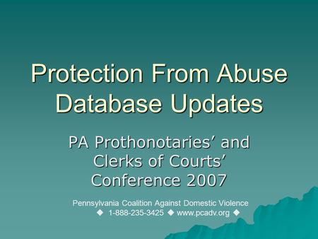 Protection From Abuse Database Updates PA Prothonotaries' and Clerks of Courts' Conference 2007 Pennsylvania Coalition Against Domestic Violence  1-888-235-3425.