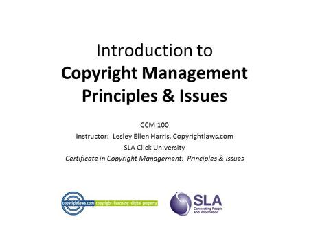 Introduction to Copyright Management Principles & Issues CCM 100 Instructor: Lesley Ellen Harris, Copyrightlaws.com SLA Click University Certificate in.