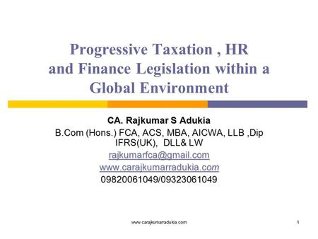 Www.carajkumarradukia.com1 1 Progressive Taxation, HR and Finance Legislation within a Global Environment CA. Rajkumar S Adukia B.Com (Hons.) FCA, ACS,