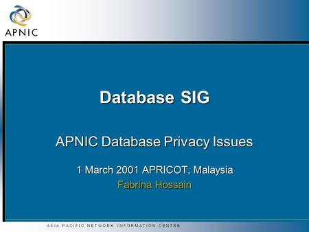 A S I A P A C I F I C N E T W O R K I N F O R M A T I O N C E N T R E Database SIG APNIC Database Privacy Issues 1 March 2001 APRICOT, Malaysia Fabrina.