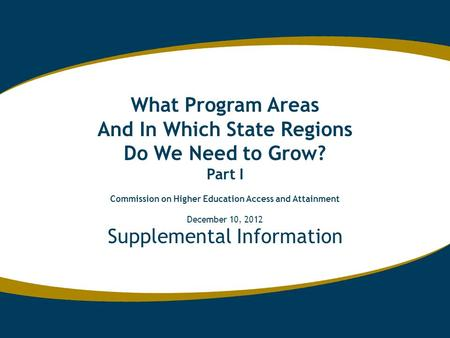 Supplemental Information What Program Areas And In Which State Regions Do We Need to Grow? Part I Commission on Higher Education Access and Attainment.