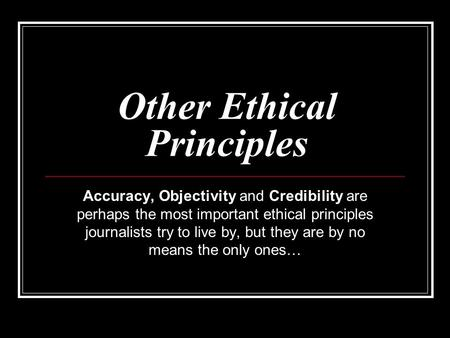 Other Ethical Principles Accuracy, Objectivity and Credibility are perhaps the most important ethical principles journalists try to live by, but they are.