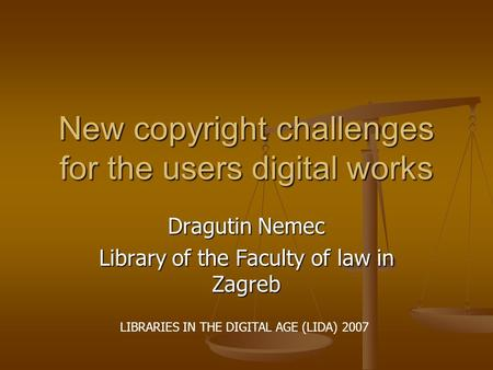 New copyright challenges for the users digital works Dragutin Nemec Library of the Faculty of law in Zagreb LIBRARIES IN THE DIGITAL AGE (LIDA) 2007.