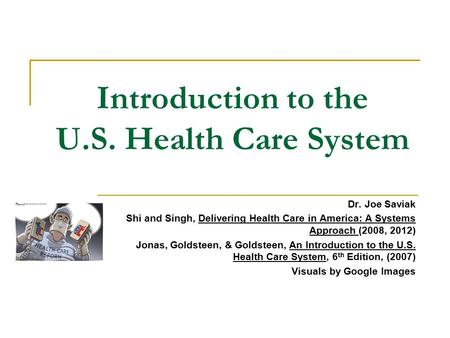 Introduction to the U.S. Health Care System Dr. Joe Saviak Shi and Singh, Delivering Health Care in America: A Systems Approach (2008, 2012) Jonas, Goldsteen,