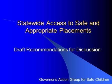 Statewide Access to Safe and Appropriate Placements Governor's Action Group for Safe Children Draft Recommendations for Discussion.