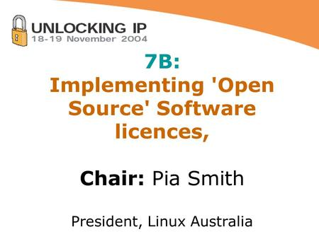 7B: Implementing 'Open Source' Software licences, Chair: Pia Smith President, Linux Australia.