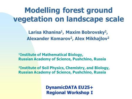 Modelling forest ground vegetation on landscape scale Larisa Khanina 1, Maxim Bobrovsky 2, Alexander Komarov 2, Alex Mikhajlov 2 1 Institute of Mathematical.