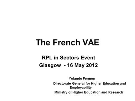 The French VAE RPL in Sectors Event Glasgow - 16 May 2012 Yolande Fermon Directorate General for Higher Education and Employability Ministry of Higher.