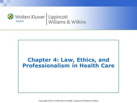 Copyright © 2012 Wolters Kluwer Health | Lippincott Williams & Wilkins Chapter 4: Law, Ethics, and Professionalism in Health Care.