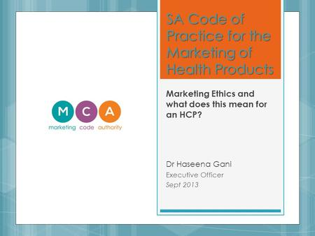 SA Code of Practice for the Marketing of Health Products Marketing Ethics and what does this mean for an HCP? Dr Haseena Gani Executive Officer Sept 2013.