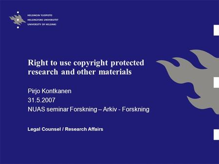 Right to use copyright protected research and other materials Pirjo Kontkanen 31.5.2007 NUAS seminar Forskning – Arkiv - Forskning Legal Counsel / Research.