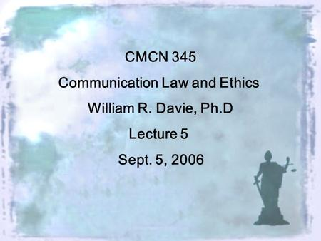 CMCN 345 Communication Law and Ethics William R. Davie, Ph.D Lecture 5 Sept. 5, 2006.