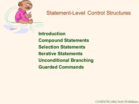 COMP4730/2002/lec8/H.Melikian Statement-Level Control Structures Introduction Compound Statements Selection Statements Iterative Statements Unconditional.